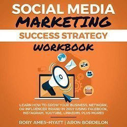 Social Media Marketing Success Strategy Workbook: Learn How to Grow Your Business, Network, Or Influencer Brand in 2019 (Social Media Marketing Masterclass, Book 3)