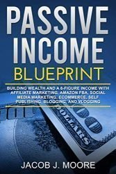 Passive Income: Blueprint Building Wealth and a 6-Figure Income with Affiliate Marketing, Amazon FBA, Social Media Marketing, eCommerce, Self Publishing, Blogging, and Vlogging