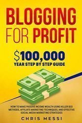 Blogging for Profit:  $100,000/Year Step by Step Guide – How to Make Passive Income Wealth Using Killer SEO Methods, Affiliate Marketing Techniques, and Effective Social Media Marketing Strategies
