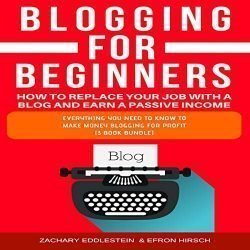 Blogging for Beginners: How to Replace Your Job with a Blog and Earn a Passive Income, 3-Book Bundle: Everything You Need to Know to Make Money Blogging for Profit
