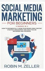 Social Media Marketing For Beginners: 2 Books in 1 How To Exponentially Grow Your Brand Using Content Strategy, Engagement and Analytics on Instagram and Facebook