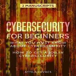 Cybersecurity for Beginners: What You Must Know About Cybersecurity and How to Get a Job in Cybersecurity (2 Manuscripts)
