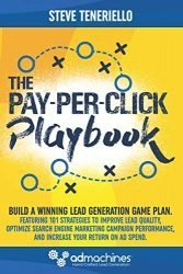 The Pay-Per-Click Playbook: Build a Winning Lead Generation Game Plan:  Featuring 101 Strategies to Improve Lead Quality, Optimize Search Engine … and Increase Your Return on Ad Spend.