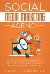 Social Media Marketing Agency: The Best Fu*king Business Model Book to Creating a $10,000 and more per Month SMMA with Facebook Advertisements, Automated Systems, Retainers, and Closing Clients