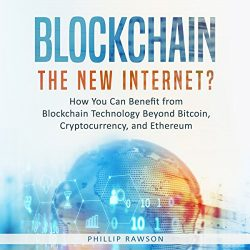 Blockchain: The New Internet?: How You Can Benefit from Blockchain Technology Beyond Bitcoin, Cryptocurrency, and Ethereum