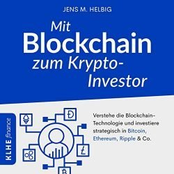 Mit Blockchain zum Krypto-Investor [With Blockchain to Crypto Investor]: Verstehe die Blockchain-Technologie und investiere strategisch in Bitcoin, Ethereum, Ripple & Co. [Understand the blockchain technology and invest strategically in Bitcoin, Ethereum, Ripple & Co.]