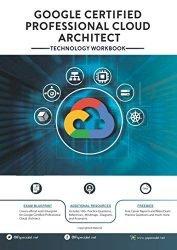 Google Certified Professional Cloud Architect: Technology Workbook