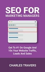 SEO for Marketing Managers: Get to #1 on Google and 10x your Website Traffic, Leads and Sales
