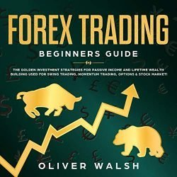 Forex Trading Beginners Guide: The Golden Investment Strategies for Passive Income and Lifetime Wealth Building Used for Swing Trading, Momentum Trading, Options & Stock Market!