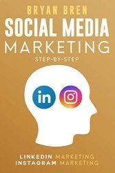 Social Media Marketing Step-By-Step: The Guides To Instagram And LinkedIn Marketing – Learn How To Develop A Strategy And Grow Your Business