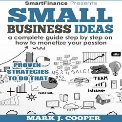 Small Business Ideas: A Complete Guide Step by Step on How to Monetize Your Passion