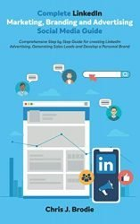 Complete LinkedIn Marketing, Branding and Advertising Social Media Guide: Comprehensive Step by Step Guide for creating LinkedIn Advertising, … a Personal Brand (Entrepreneurial Pursuits)