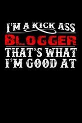 I'm A Kick Ass Blogger That's What I'm Good At: Blogger Blog Blogging Online Writing | Blank Lined Notebook to Write In for Notes, To Do Lists, Notepad, Journal, Funny Gift | 100 Pages 9×6 Ruled