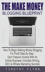 The Make Money Blogging Blueprint: How To Begin Making Money Blogging For Profit Step By Step – Earn Passive Income With An Online Business (Includes Writing, SEO & Affiliate Marketing Secrets)