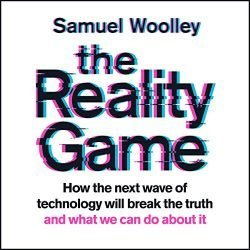 The Reality Game: How the Next Wave of Technology Will Break the Truth – and What We Can Do About It