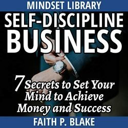 Self-Discipline Business: 7 Secrets To Set Your Mind To Achieve Money And Success