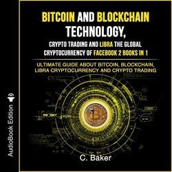 Bitcoin and Blockchain Technology, Crypto Trading and Libra the Global Cryptocurrency of Facebook 2 Books in 1: The Ultimate Guide About Bitcoin, Blockchain, Libra Cryptocurrency and Crypto Trading