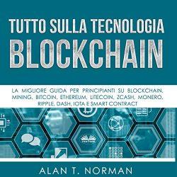 Tutto sulla tecnologia Blockchain [Blockchain Technology Explained]: La migliore guida per principianti su Blockchain, Mining, Bitcoin, Ethereum, Litecoin, Zcash, Monero… [The Ultimate Beginner's Guide About Blockchain Wallet, Mining, Bitcoin, Ethereum, Litecoin, Zcash, Monero…]