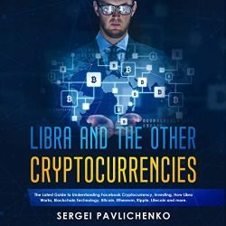 Libra and the Other Cryptocurrencies: The Latest Guide to Understanding Facebook Cryptocurrency, Investing, How Libra Works, Blockchain Technology, Bitcoin, Ethereum, Ripple, Litecoin, and More