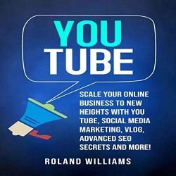 You Tube: Scale Your Online Business to New Heights with You Tube, Social Media Marketing, Vlog, Advanced SEO Secrets and More!