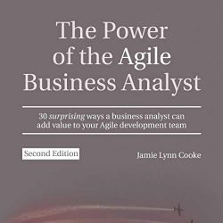 The Power of the Agile Business Analyst, Second Edition: 30 Surprising Ways a Business Analyst Can Add Value to Your Agile Development Team
