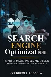 Search Engine Optimization: The Art of Mastering SEO and Driving Targeted Traffic to your Website