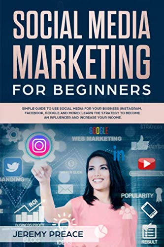 Social media marketing for beginners: Simple guide to use social media for your business (Instragram, Facebook, Google and more). Learn the strategy to become an influencer and increase your income