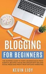 Blogging for Beginners: The dummies guide to start a Business Blog from scratch, become a Niche Influencer with SEO and Social Media and profit from Affiliate Marketing (WordPress)