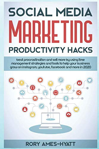 Social Media Marketing Productivity Hacks: Beat Procrastination And Sell More By Using Time Management Strategies And Tools To Help Your Business Grow … in 2020 (Social Media Marketing Masterclass)