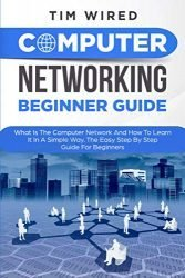 Computer Networking Beginners Guide: What Is The Computer Network And How To Learn It In a Simple Way? The Easy Step By Step Guide For Beginners (programming)
