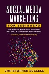Social Media Marketing for Beginners: How to Succeed in your Online Business and Make Money with Social Media Marketing. Grow your Followers and … Business (Facebook, Instagram and YouTube)