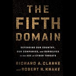 The Fifth Domain: Defending Our Country, Our Companies, and Ourselves in the Age of Cyber Threats