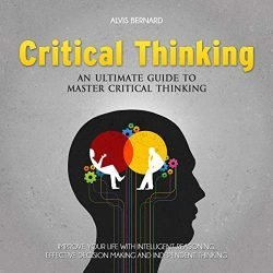 Critical Thinking: An Ultimate Guide to Master Critical Thinking: Improve Your Life with Intelligent Reasoning, Effective Decision Making and Independent Thinking