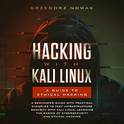 Hacking with Kali Linux: A Guide to Ethical Hacking: A Beginner's Guide with Practical Examples to Test Infrastructure Security with Kali Linux Learning … Basics of CyberSecurity and Ethical Hacking