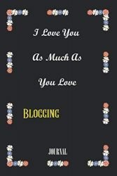 I LOVE YOU  AS MUCH AS YOU LOVE Blogging : best gift Birthday/ Valentine's Day gift/Anniversary for friendS . Coworker ,FAMILY.: Lined Notebook / Journal Gift, 120 Pages, 6×9, Soft Cover, Matte Finish