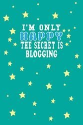 I m Only Happy The Secret Is Blogging Notebook Lovers Gift: Lined Notebook / Journal Gift, 120 Pages, 6×9, Soft Cover, Matte Finish