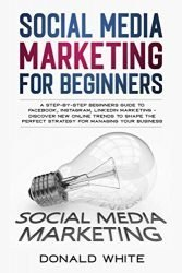 SOCIAL MEDIA MARKETING FOR BEGINNERS: A STEP-BY-STEP BEGINNERS GUIDE TO FACEBOOK, INSTAGRAM, LINKEDIN MARKETING – DISCOVER NEW ONLINE TRENDS TOSHAPE THE PERFECT STRATEGY FOR MANAGING YOUR BUSINESS
