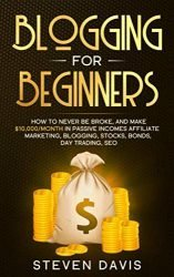 Blogging for Beginners: How to Never Be Broke, and Make $10,000/month in Passive Incomes Affiliate Marketing, Blogging, Stocks, Bonds, Day Trading, SEO