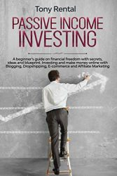 Passive Income Investing: A beginner's guide on financial freedom with secrets, ideas and blueprint. Investing and make money online with Blogging, Dropshipping, ecommerce and Affiliate Marketing