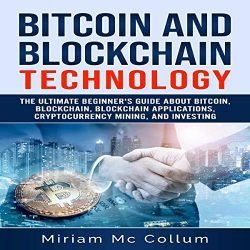 Bitcoin and Blockchain Technology: The Ultimate Beginner's Guide About Bitcoin, Blockchain, Blockchain Applications, Cryptocurrency Mining, and Investing