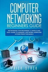 Computer Networking Beginners Guide: Networking for beginners. A Simple and Easy guide to manage a Network Computer System from the Basics